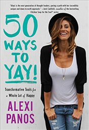 50 Ways to Yay!: Transformative Tools for a Whole Lot of Happy - Panos, Alexi