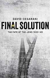 Final Solution: The Fate of the Jews 1933-1949 - Cesarani, David