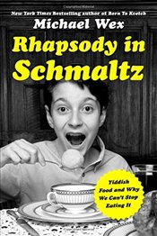 Rhapsody in Schmaltz: Yiddish Food and Why We Cant Stop Eating It - Wex, Michael