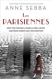 Les Parisiennes : How the Women of Paris Lived, Loved, and Died Under Nazi Occupation - Sebba, Anne