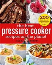 Best Pressure Cooker Recipes on the Planet : 200 Triple-Tested, Family-Approved, Fast & Easy Recipes - Murray, Debra A