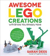 Awesome Lego Creations with Bricks You Already Have: 50 New Robots, Dragons, Race Cars, Planes, Wild - Dees, Sarah