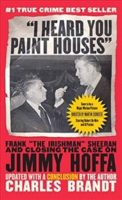 """I Heard You Paint Houses,"" Updated Edition: Frank ""The Irishman"" Sheeran & Closing the Case on Jimm - Brandt, Charles"