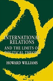 International Relations and the Limits of Political Theory - Williams, Howard