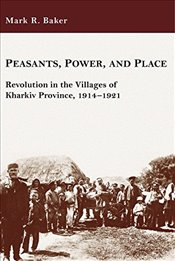 Peasants, Power, and Place : Revolution in the Villages of Kharkiv Province, 1914-1921  - Baker, Mark R.