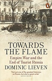 Towards the Flame : Empire, War and the End of Tsarist Russia - Lieven, Dominic