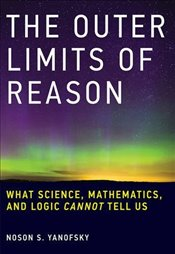Outer Limits of Reason : What Science, Mathematics, and Logic Cannot Tell Us - Yanofsky, Noson S.