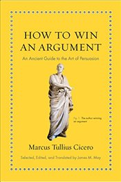 How to Win an Argument : An Ancient Guide to the Art of Persuasion - Cicero, Marcus Tullius