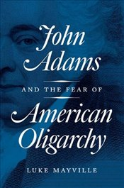 John Adams and the Fear of American Oligarchy - Mayville, Luke