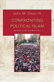 Confronting Political Islam : Six Lessons from the Wests Past - IV, John M. Owen