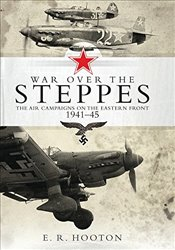 War over the Steppes : The Air Campaigns on the Eastern Front 1941-45 - Hooton, E. R.