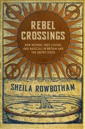 Rebel Crossings : New Women, Free Lovers and Radicals in Britain and the United States - Rowbotham, Sheila
