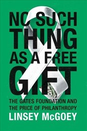 No Such Thing as a Free Gift : The Gates Foundation and the Price of Philanthropy - McGoey, Linsey