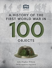 History of The First World War In 100 Objects : In Association With The Imperial War Museum - Hughes-Wilson, John