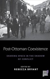 Post-Ottoman Coexistence : Sharing Space in the Shadow of Conflict - Bryant, Rebecca