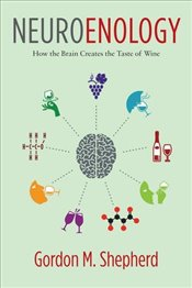 Neuroenology : How the Brain Creates the Taste of Wine - Shepherd, Gordon M.