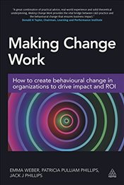 Making Change Work : How to Create Behavioural Change in Organizations to Drive Impact and ROI - Weber, Emma