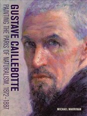 Gustave Caillebotte : Painting the Paris of Naturalism 1872-1887 - Marrinan, Michael