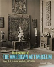 Invention of the American Art Museum : From Craft to Kulturgeschichte : 1870-1930 - Curran, Kathleen