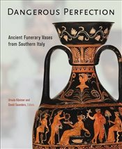 Dangerous Perfection : Ancient Funerary Vases from Southern Italy - Kastner, Ursula