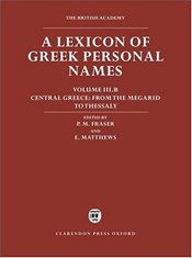 Lexicon of Greek Personal Names: Volume III.B: Central Greece: From the Megarid to Thessaly: Central - Fraser, P. M.