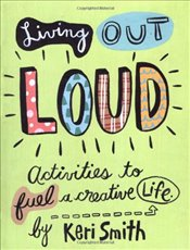 Living Out Loud : An Activity Book to Fuel a Creative Life - Smith, Keri