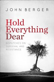 Hold Everything Dear : Dispatches on Survival and Resistance - Berger, John