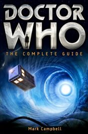Doctor Who : The Complete Guide - Campbell, Mark