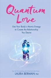 Quantum Love : Use Your Bodys Atomic Energy to Create the Relationship You Desire - Berman, Laura