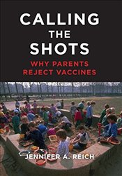 Calling the Shots : Why Parents Reject Vaccines - Reich, Jennifer A.
