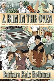 Bun in the Oven : How the Food and Birth Movements Resist Industrialization - Rothman, Barbara Katz