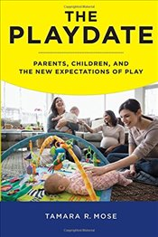 Playdate : Parents, Children and the New Expectations of Play - Mose, Tamara R.