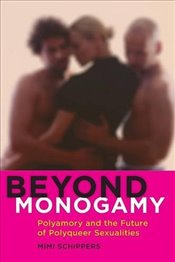 Beyond Monogamy : Polyamory and the Future of Polyqueer Sexualities   - Schippers, Mimi