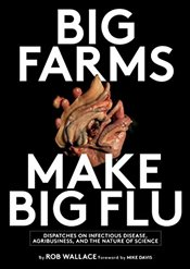 Big Farms Make Big Flu : Dispatches on Influenza, Agribusiness, and the Nature of Science - Wallace, Rob