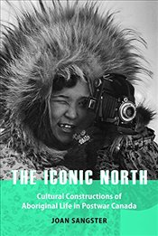 Iconic North : Cultural Constructions of Aboriginal Life in Postwar Canada - Sangster, Joan
