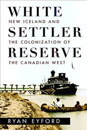 White Settler Reserve : New Iceland and the Colonization of the Canadian West - Eyford, Ryan