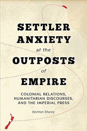 Settler Anxiety at the Outposts of Empire : Colonial Relations, Humanitarian Discourses, and the Imp - Storey, Kenton