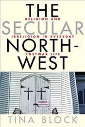 Secular Northwest : Religion and Irreligion in Everyday Postwar Life - Block, Tina