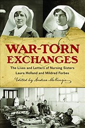 War-Torn Exchanges : The Lives and Letters of Nursing Sisters Laura Holland and Mildred Forbes - McKenzie, Andrea