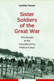 Sister Soldiers of the Great War : The Nurses of the Canadian Army Medical Corps - Toman, Cynthia