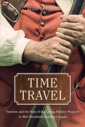 Time Travel : Tourism and the Rise of the Living History Museum in Mid-Twentieth-Century Canada - Gordon, Alan
