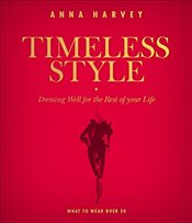 Timeless Style : What to Wear over Fifty : Dressing Well for the Rest of Your Life - Harvey, Anna
