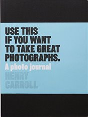 Use This if You Want to Take Great Photographs : A Photo Journal - Carroll, Henry