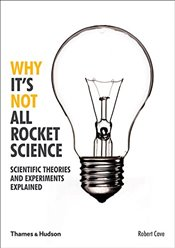 Why Its Not All Rocket Science : Scientific Theories and Experiments Explained - Cave, Robert