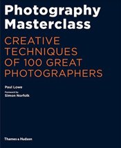 Photography Masterclass : Creative Techniques of 100 Great Photographers - Lowe, Paul