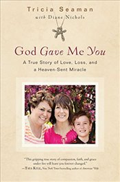 God Gave Me You: A True Story of Love, Loss, and a Heaven-Sent Miracle - Seaman, Tricia