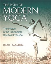 Path of Modern Yoga : The History of an Embodied Spiritual Practice - Goldberg, Elliott