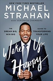 Wake Up Happy: The Dream Big, Win Big Guide to Transforming Your Life - Strahan, Michael