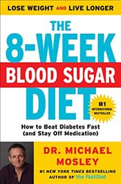 8-Week Blood Sugar Diet: How to Beat Diabetes Fast (and Stay Off Medication) - Mosley, Michael
