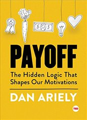 Payoff: The Hidden Logic That Shapes Our Motivations (Ted Books) - Ariely, Dan